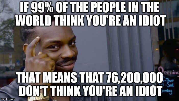 Roll Safe Think About It Meme | IF 99% OF THE PEOPLE IN THE WORLD THINK YOU'RE AN IDIOT THAT MEANS THAT 76,200,000 DON'T THINK YOU'RE AN IDIOT | image tagged in memes,roll safe think about it | made w/ Imgflip meme maker