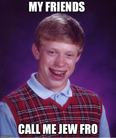 Bad Luck Brian Meme | MY FRIENDS CALL ME JEW FRO | image tagged in memes,bad luck brian | made w/ Imgflip meme maker