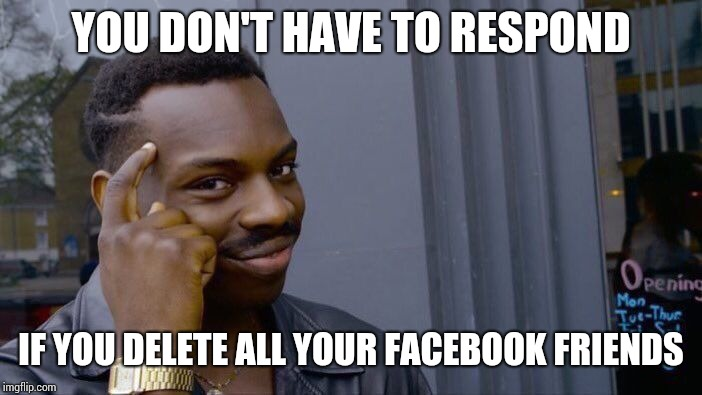 Roll Safe Think About It Meme | YOU DON'T HAVE TO RESPOND IF YOU DELETE ALL YOUR FACEBOOK FRIENDS | image tagged in memes,roll safe think about it | made w/ Imgflip meme maker
