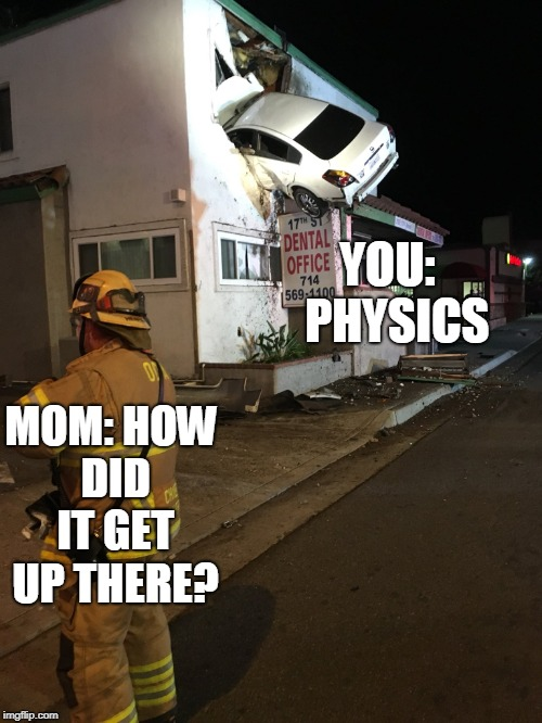 Car crash California second floor |  YOU:  PHYSICS; MOM: HOW DID IT GET UP THERE? | image tagged in car crash california second floor | made w/ Imgflip meme maker