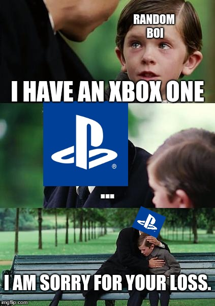 Finding Neverland Meme |  RANDOM BOI; I HAVE AN XBOX ONE; ... I AM SORRY FOR YOUR LOSS. | image tagged in memes,finding neverland | made w/ Imgflip meme maker