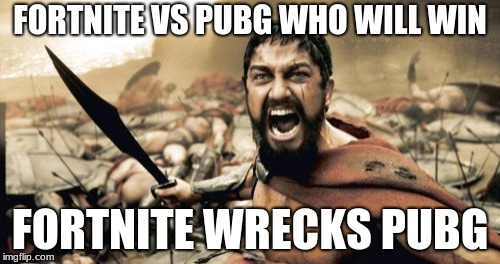 Sparta Leonidas Meme | FORTNITE VS PUBG WHO WILL WIN FORTNITE WRECKS PUBG | image tagged in memes,sparta leonidas | made w/ Imgflip meme maker
