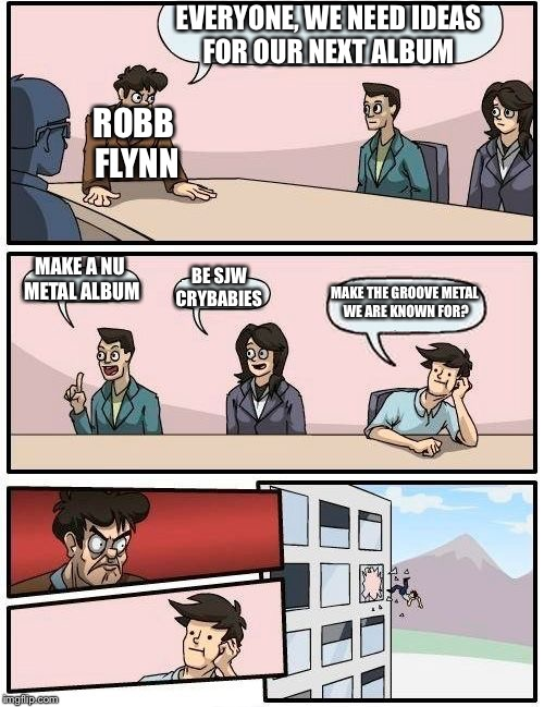 Boardroom Meeting Suggestion Meme | EVERYONE, WE NEED IDEAS FOR OUR NEXT ALBUM MAKE A NU METAL ALBUM BE SJW CRYBABIES MAKE THE GROOVE METAL WE ARE KNOWN FOR? ROBB FLYNN | image tagged in memes,boardroom meeting suggestion | made w/ Imgflip meme maker