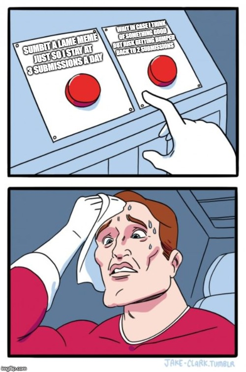 in case you couldn't tell I chose the button on the left. | SUMBIT A LAME MEME JUST SO I STAY AT 3 SUBMISSIONS A DAY WAIT IN CASE I THINK OF SOMETHING GOOD BUT RISK GETTING BUMPED BACK TO 2 SUBMISSION | image tagged in memes,two buttons,throwaway memes,3 submissions,2 submissions | made w/ Imgflip meme maker