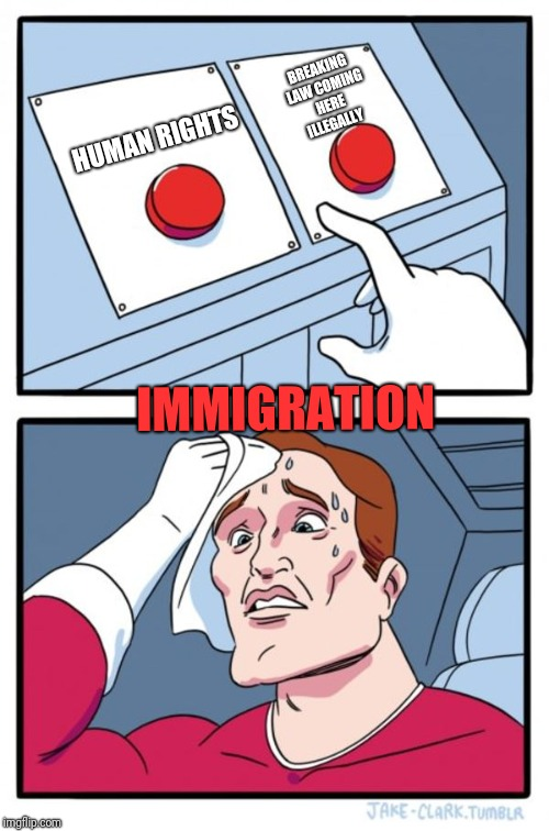 Rights? How about immigrating legally. | BREAKING LAW COMING HERE ILLEGALLY HUMAN RIGHTS IMMIGRATION | image tagged in memes,two buttons,illegal immigration,immigration | made w/ Imgflip meme maker