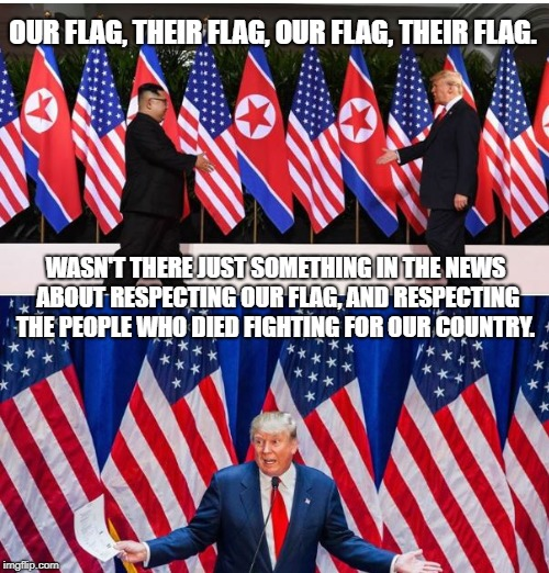 Trump North Korea | OUR FLAG, THEIR FLAG, OUR FLAG, THEIR FLAG. WASN'T THERE JUST SOMETHING IN THE NEWS ABOUT RESPECTING OUR FLAG, AND RESPECTING THE PEOPLE WHO | image tagged in trump,kim jong un,nukes,flags,american flag,north korea | made w/ Imgflip meme maker