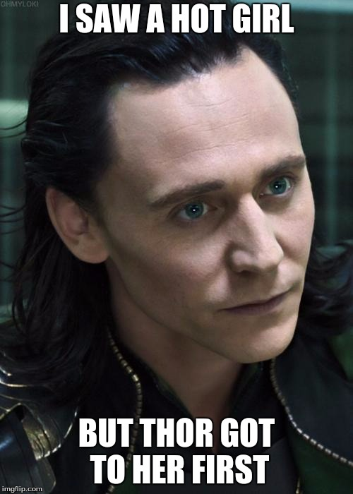 Nice Guy Loki | I SAW A HOT GIRL BUT THOR GOT TO HER FIRST | image tagged in memes,nice guy loki | made w/ Imgflip meme maker