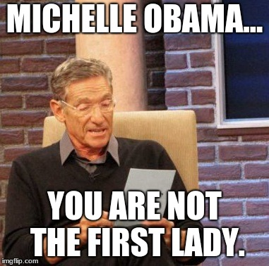 Nope! | MICHELLE OBAMA... YOU ARE NOT THE FIRST LADY. | image tagged in memes,maury lie detector,michelle obama,first lady,melania trump,melania | made w/ Imgflip meme maker