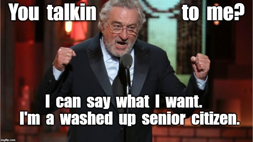 You  talkin                       to  me? I  can  say  what  I  want.    I'm  a  washed  up  senior  citizen. | image tagged in deniro | made w/ Imgflip meme maker