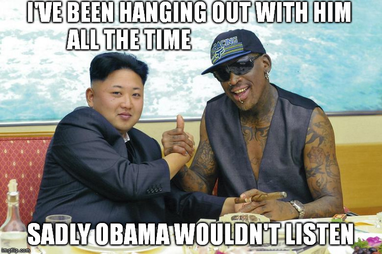 Ambassador of Sports and Peace | I'VE BEEN HANGING OUT WITH HIM SADLY OBAMA WOULDN'T LISTEN ALL THE TIME | image tagged in memes,kim jong un,dennis rodman,north korea,peace talks,meme | made w/ Imgflip meme maker