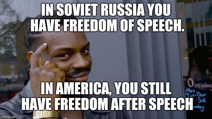 Roll Safe Think About It Meme | IN SOVIET RUSSIA YOU HAVE FREEDOM OF SPEECH. IN AMERICA, YOU STILL HAVE FREEDOM AFTER SPEECH | image tagged in memes,roll safe think about it | made w/ Imgflip meme maker