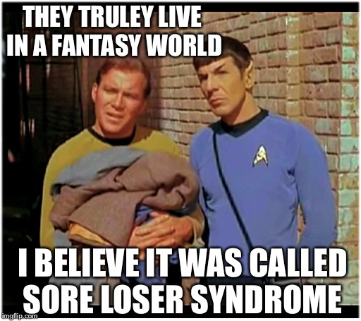 Trump Syndrome  | THEY TRULEY LIVE IN A FANTASY WORLD I BELIEVE IT WAS CALLED SORE LOSER SYNDROME | image tagged in old to hobo kirky and spockers,liberal losers cant accept reality 3 years later,cry baby demwits,meme trek | made w/ Imgflip meme maker