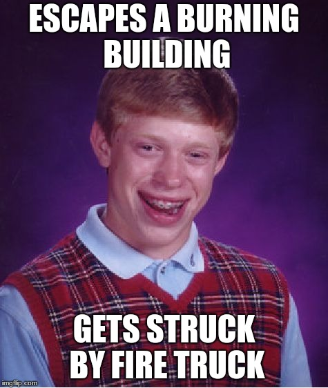 Bad Luck Brian Meme | ESCAPES A BURNING BUILDING GETS STRUCK BY FIRE TRUCK | image tagged in memes,bad luck brian,fire,bad luck,burning,car accident | made w/ Imgflip meme maker