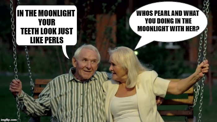 be careful what you say | IN THE MOONLIGHT YOUR TEETH LOOK JUST LIKE PERLS WHOS PEARL AND WHAT YOU DOING IN THE MOONLIGHT WITH HER? | image tagged in old couple,pun,funny | made w/ Imgflip meme maker