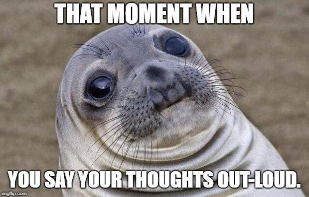 Awkward Moment Sealion Meme | THAT MOMENT WHEN YOU SAY YOUR THOUGHTS OUT-LOUD. | image tagged in memes,awkward moment sealion | made w/ Imgflip meme maker
