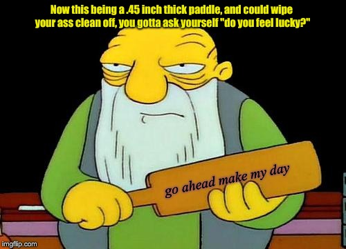 "That's a paddlin' | Now this being a .45 inch thick paddle, and could wipe your ass clean off, you gotta ask yourself ""do you feel lucky?"" go ahead make my day 