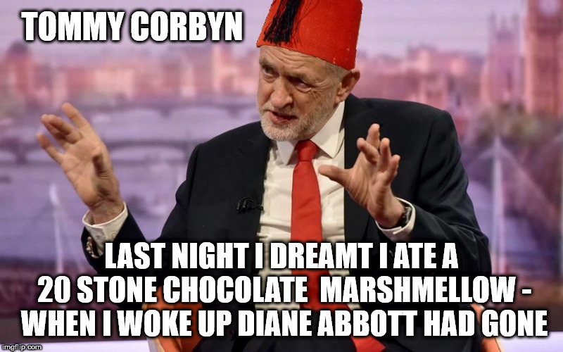 Corbyn does Tommy Cooper | TOMMY CORBYN LAST NIGHT I DREAMT I ATE A 20 STONE CHOCOLATE  MARSHMELLOW - WHEN I WOKE UP DIANE ABBOTT HAD GONE | image tagged in corbyn eww,party of hate,communist socialist,momentum,funny,diane abbott joke | made w/ Imgflip meme maker