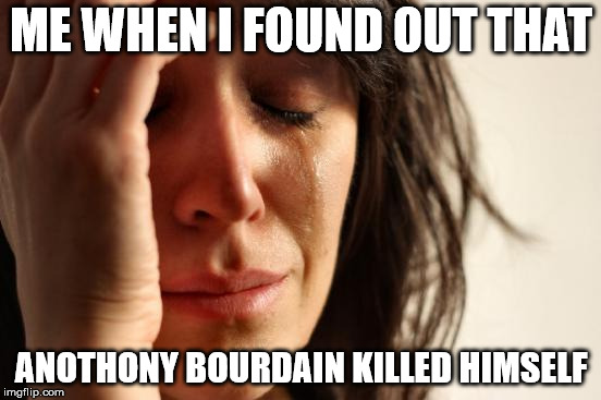 First World Problems Meme | ME WHEN I FOUND OUT THAT ANOTHONY BOURDAIN KILLED HIMSELF | image tagged in memes,first world problems | made w/ Imgflip meme maker