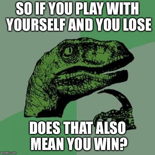 Philosoraptor Meme | SO IF YOU PLAY WITH YOURSELF AND YOU LOSE DOES THAT ALSO MEAN YOU WIN? | image tagged in memes,philosoraptor | made w/ Imgflip meme maker