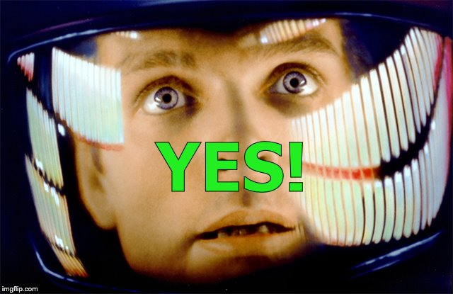 Space Odyssey it's me, Dave | YES! | image tagged in space odyssey it's me dave | made w/ Imgflip meme maker