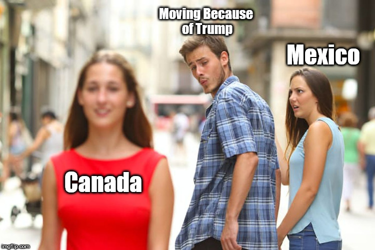 Distracted Boyfriend Meme | Canada Moving Because of Trump Mexico | image tagged in memes,distracted boyfriend | made w/ Imgflip meme maker