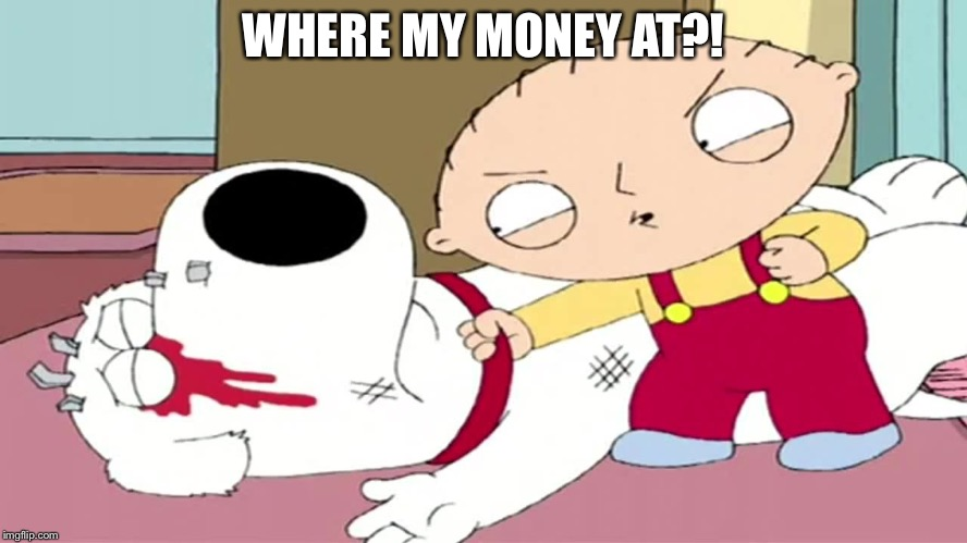 So where my money at? | WHERE MY MONEY AT?! | image tagged in stewie and brian | made w/ Imgflip meme maker