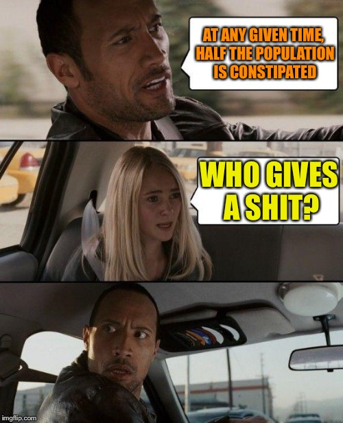 The Rock Driving Meme | AT ANY GIVEN TIME, HALF THE POPULATION IS CONSTIPATED WHO GIVES A SHIT? | image tagged in memes,the rock driving | made w/ Imgflip meme maker