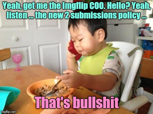 (No offense) | Yeah, get me the Imgflip COO. Hello? Yeah, listen ... the new 2 submissions policy ... That's bullshit | image tagged in memes,no bullshit business baby,imgflip,submissions,3 submissions,imgflip humor | made w/ Imgflip meme maker