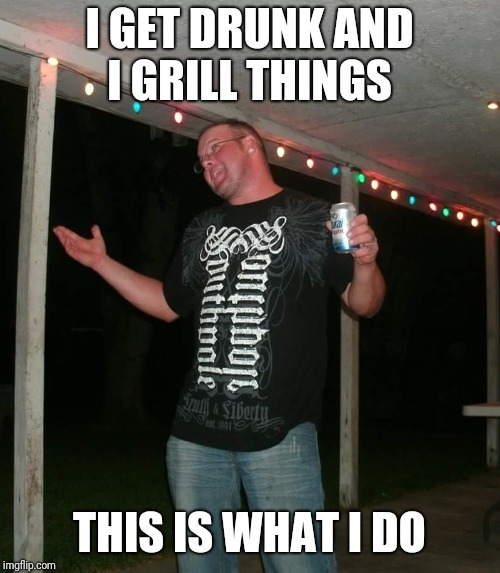 I GET DRUNK AND I GRILL THINGS THIS IS WHAT I DO | image tagged in grilling | made w/ Imgflip meme maker