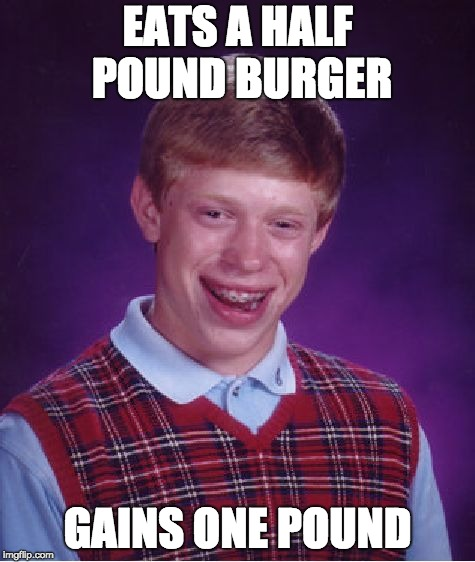 Bad Luck Brian Meme | EATS A HALF POUND BURGER GAINS ONE POUND | image tagged in memes,bad luck brian | made w/ Imgflip meme maker