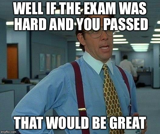 That Would Be Great Meme | WELL IF THE EXAM WAS HARD AND YOU PASSED THAT WOULD BE GREAT | image tagged in memes,that would be great | made w/ Imgflip meme maker