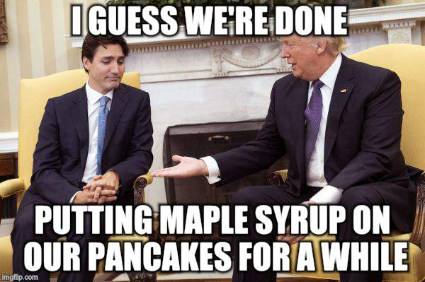 Where's the love man | I GUESS WE'RE DONE PUTTING MAPLE SYRUP ON OUR PANCAKES FOR A WHILE | image tagged in canada,justin trudeau,president | made w/ Imgflip meme maker