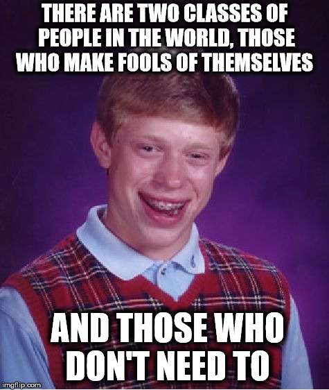 Bad Luck Brian Meme | THERE ARE TWO CLASSES OF PEOPLE IN THE WORLD, THOSE WHO MAKE FOOLS OF THEMSELVES AND THOSE WHO DON'T NEED TO | image tagged in memes,bad luck brian | made w/ Imgflip meme maker