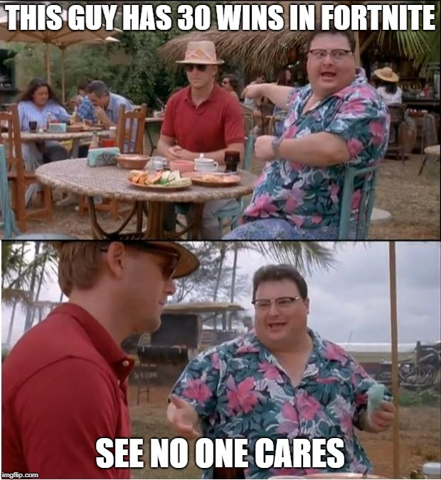 See Nobody Cares Meme | THIS GUY HAS 30 WINS IN FORTNITE SEE NO ONE CARES | image tagged in memes,see nobody cares | made w/ Imgflip meme maker
