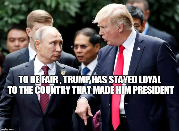 TO BE FAIR , TRUMP HAS STAYED LOYAL TO THE COUNTRY THAT MADE HIM PRESIDENT | image tagged in trump,russia | made w/ Imgflip meme maker