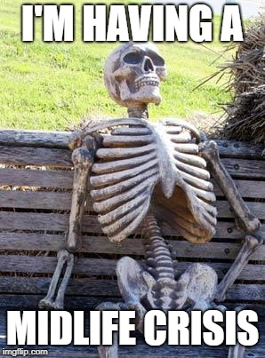 Waiting Skeleton Meme | I'M HAVING A MIDLIFE CRISIS | image tagged in memes,waiting skeleton | made w/ Imgflip meme maker