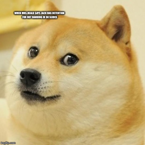 Doge Meme | WHEN MRS.HEALD SAYS JACK HAS DETENTION FOR NOT HANDING IN 98 SLIDES | image tagged in memes,doge | made w/ Imgflip meme maker