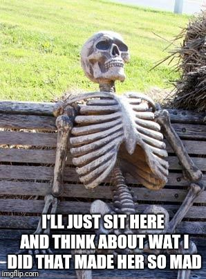 Waiting Skeleton Meme | I'LL JUST SIT HERE AND THINK ABOUT WAT I DID THAT MADE HER SO MAD | image tagged in memes,waiting skeleton | made w/ Imgflip meme maker