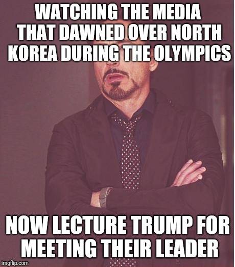 Face You Make Robert Downey Jr Meme | WATCHING THE MEDIA THAT DAWNED OVER NORTH KOREA DURING THE OLYMPICS NOW LECTURE TRUMP FOR MEETING THEIR LEADER | image tagged in memes,face you make robert downey jr | made w/ Imgflip meme maker