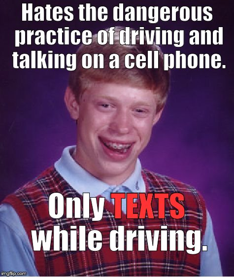 Bad Luck Brian isn't a hypocrite: He doesn't care if you do what he does while you're driving. How's that for Progressive, eh? | Hates the dangerous practice of driving and talking on a cell phone. Only TEXTS while driving. TEXTS | image tagged in bad luck brian,texting and driving,cell phone,hypocrisy,what an idiot,douglie | made w/ Imgflip meme maker