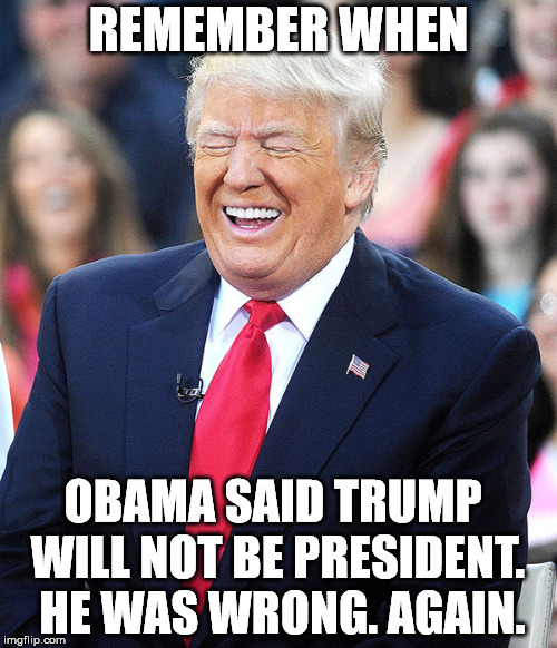 REMEMBER WHEN OBAMA SAID TRUMP WILL NOT BE PRESIDENT.  HE WAS WRONG. AGAIN. | image tagged in trump laughing at liberals | made w/ Imgflip meme maker