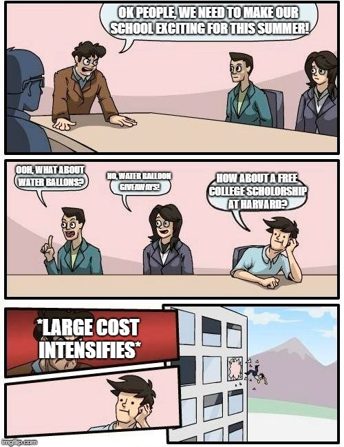 Boardroom Meeting Suggestion Meme | OK PEOPLE, WE NEED TO MAKE OUR SCHOOL EXCITING FOR THIS SUMMER! OOH, WHAT ABOUT WATER BALLONS? NO, WATER BALLOON GIVEAWAYS! HOW ABOUT A FREE | image tagged in memes,boardroom meeting suggestion | made w/ Imgflip meme maker