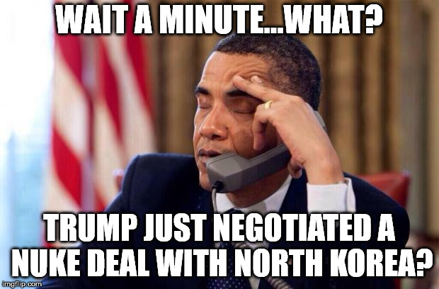 Obama Phone | WAIT A MINUTE...WHAT? TRUMP JUST NEGOTIATED A NUKE DEAL WITH NORTH KOREA? | image tagged in obama phone | made w/ Imgflip meme maker