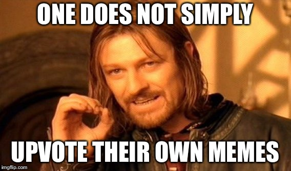 One Does Not Simply Meme | ONE DOES NOT SIMPLY UPVOTE THEIR OWN MEMES | image tagged in memes,one does not simply | made w/ Imgflip meme maker