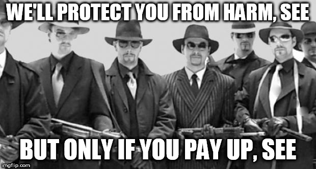 mafia | WE'LL PROTECT YOU FROM HARM, SEE BUT ONLY IF YOU PAY UP, SEE | image tagged in mafia,protection racket,protection racketeering,mob,threat,threats | made w/ Imgflip meme maker