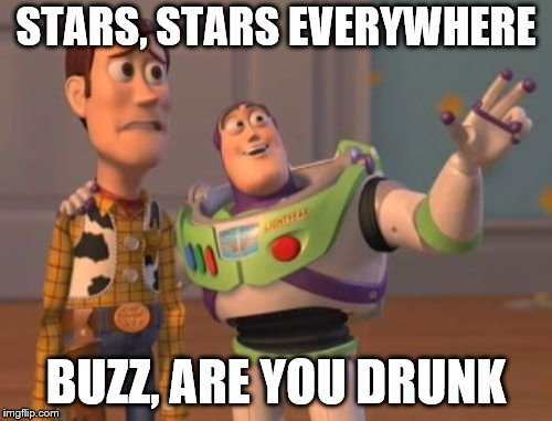 X, X Everywhere Meme | STARS, STARS EVERYWHERE BUZZ, ARE YOU DRUNK | image tagged in memes,x x everywhere | made w/ Imgflip meme maker
