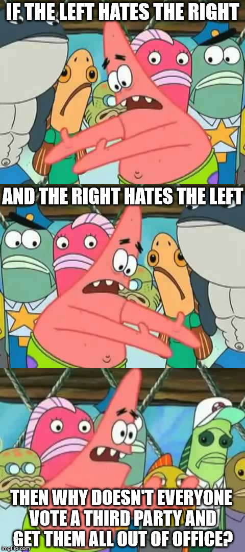 Logic clearly dictates... | IF THE LEFT HATES THE RIGHT THEN WHY DOESN'T EVERYONE VOTE A THIRD PARTY AND GET THEM ALL OUT OF OFFICE? AND THE RIGHT HATES THE LEFT | image tagged in patrick star,leftists,alt right,3rd party | made w/ Imgflip meme maker