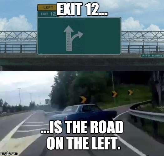 Left Exit 12 Off Ramp Meme | EXIT 12... ...IS THE ROAD ON THE LEFT. | image tagged in memes,left exit 12 off ramp | made w/ Imgflip meme maker