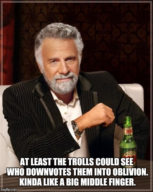 The Most Interesting Man In The World Meme | AT LEAST THE TROLLS COULD SEE WHO DOWNVOTES THEM INTO OBLIVION. KINDA LIKE A BIG MIDDLE FINGER. | image tagged in memes,the most interesting man in the world | made w/ Imgflip meme maker