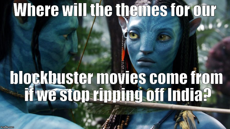 Avatar lesson | Where will the themes for our blockbuster movies come from if we stop ripping off India? | image tagged in avatar lesson | made w/ Imgflip meme maker